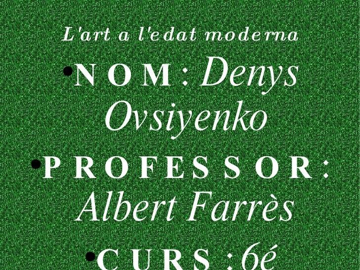L'art a l'edat moderna <ul><li>NOM:   Denys Ovsiyenko </li></ul><ul><li>PROFESSOR:   Albert Farrès </li></ul><ul><li>CURS:...