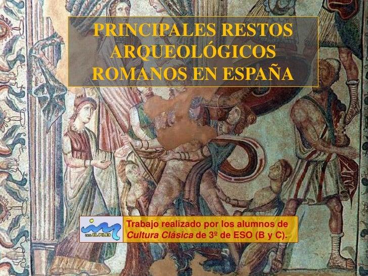 PRINCIPALES RESTOS  ARQUEOLÓGICOS ROMANOS EN ESPAÑA        Trabajo realizado por los alumnos de    Cultura Clásica de 3º d...