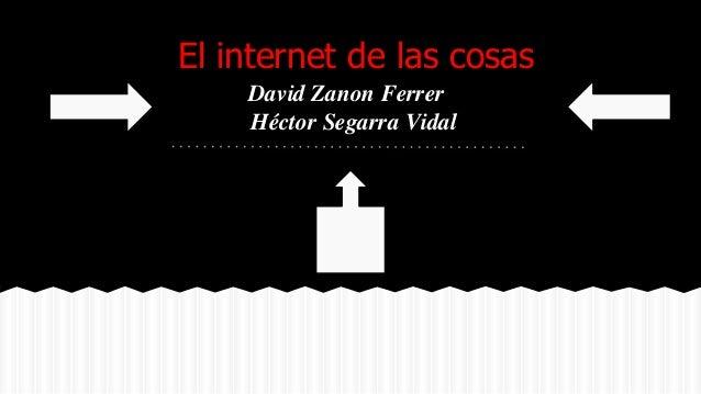 El internet de las cosas David Zanon Ferrer Héctor Segarra Vidal