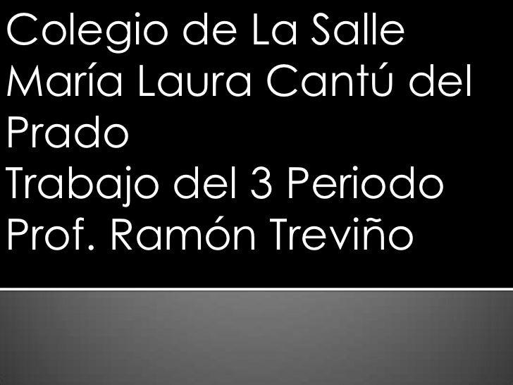 Colegio de La SalleMaría Laura Cantú delPradoTrabajo del 3 PeriodoProf. Ramón Treviño