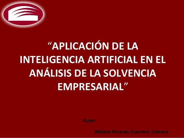 """""""APLICACIÓN DE LAINTELIGENCIA ARTIFICIAL EN EL  ANÁLISIS DE LA SOLVENCIA       EMPRESARIAL""""            Autor:             ..."""