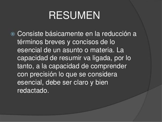 RESUMEN  Consiste básicamente en la reducción a términos breves y concisos de lo esencial de un asunto o materia. La capa...