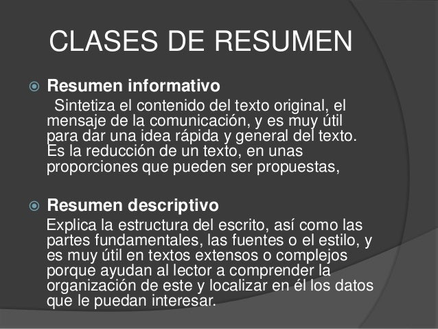 CLASES DE RESUMEN  Resumen informativo Sintetiza el contenido del texto original, el mensaje de la comunicación, y es muy...