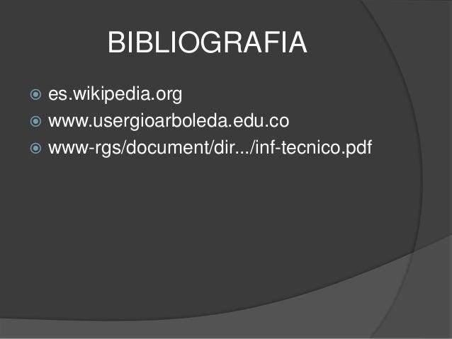 BIBLIOGRAFIA  es.wikipedia.org  www.usergioarboleda.edu.co  www-rgs/document/dir.../inf-tecnico.pdf