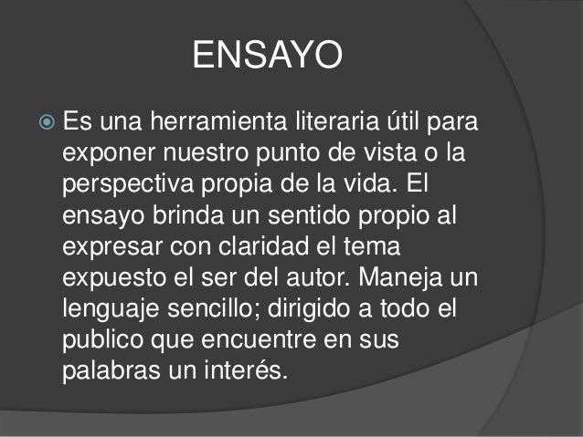 ENSAYO  Es una herramienta literaria útil para exponer nuestro punto de vista o la perspectiva propia de la vida. El ensa...