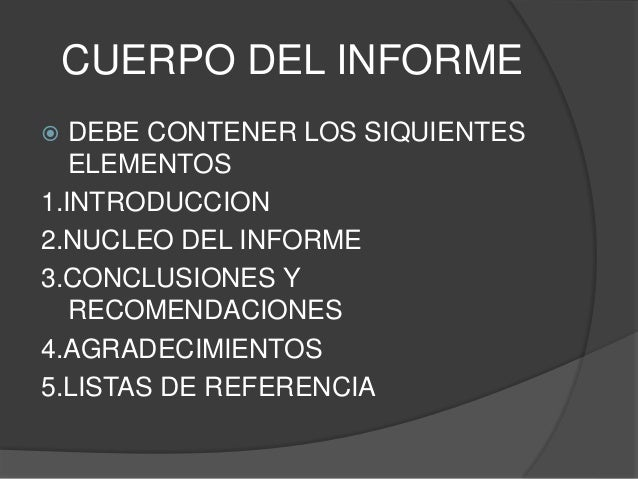 CUERPO DEL INFORME  DEBE CONTENER LOS SIQUIENTES ELEMENTOS 1.INTRODUCCION 2.NUCLEO DEL INFORME 3.CONCLUSIONES Y RECOMENDA...