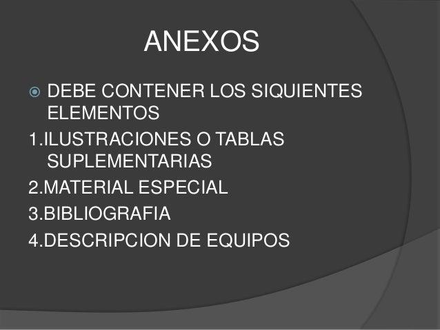 ANEXOS  DEBE CONTENER LOS SIQUIENTES ELEMENTOS 1.ILUSTRACIONES O TABLAS SUPLEMENTARIAS 2.MATERIAL ESPECIAL 3.BIBLIOGRAFIA...