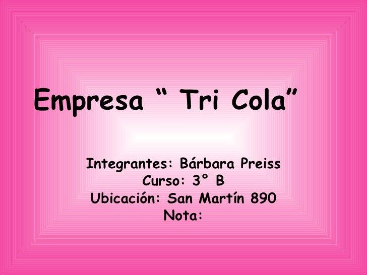 """Empresa """" Tri Cola""""  Integrantes: Bárbara Preiss Curso: 3° B Ubicación: San Martín 890 Nota:"""