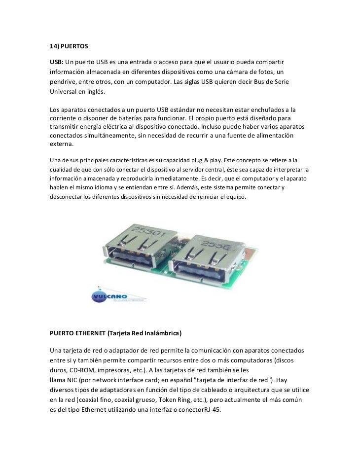 14) PUERTOSUSB: Un puerto USB es una entrada o acceso para que el usuario pueda compartirinformación almacenada en diferen...