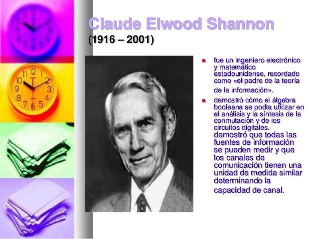 Claude Elwood Shannon (1916 – 2001)     fue un ingeniero electrónico y matemático estadounidense, recordado como «el pad...