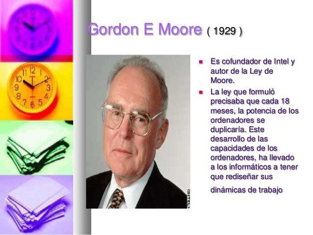 Gordon E Moore ( 1929 )     Es cofundador de Intel y autor de la Ley de Moore. La ley que formuló precisaba que cada 18 ...