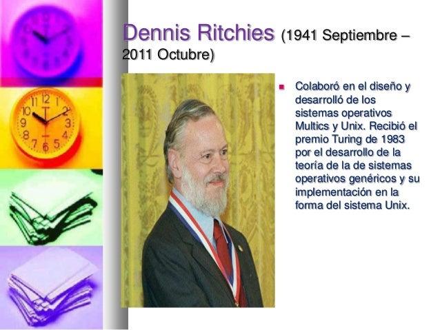 Dennis Ritchies (1941 Septiembre – 2011 Octubre)   Colaboró en el diseño y desarrolló de los sistemas operativos Multics ...