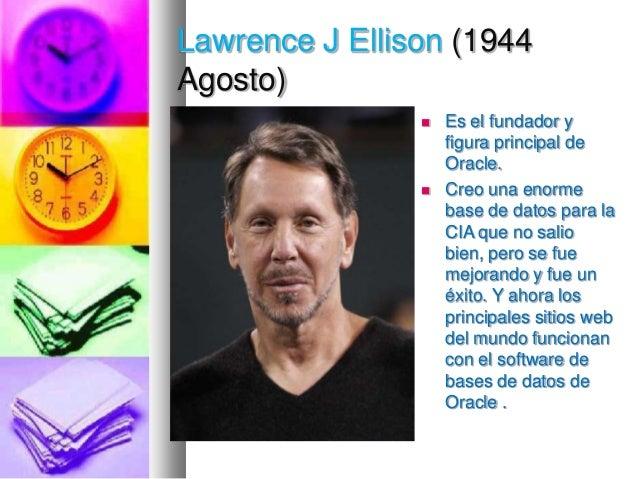 Lawrence J Ellison (1944 Agosto)     Es el fundador y figura principal de Oracle. Creo una enorme base de datos para la ...