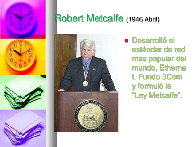 "Robert Metcalfe (1946 Abril)   Desarrolló el estándar de red mas popular del mundo, Etherne t. Fundo 3Com y formuló la ""L..."