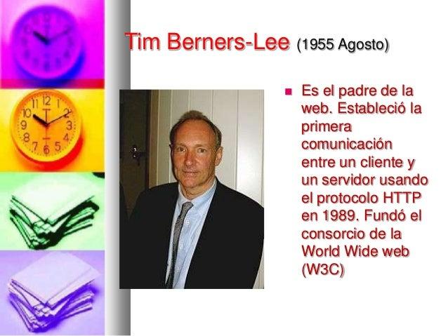 Tim Berners-Lee (1955 Agosto)   Es el padre de la web. Estableció la primera comunicación entre un cliente y un servidor ...