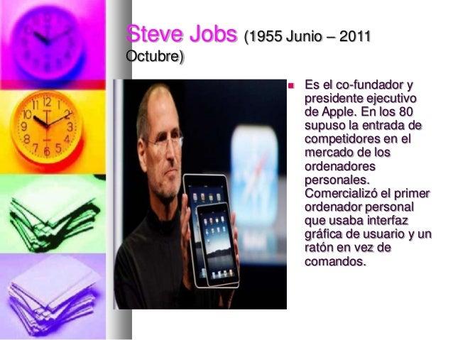 Steve Jobs (1955 Junio – 2011 Octubre)   Es el co-fundador y presidente ejecutivo de Apple. En los 80 supuso la entrada d...
