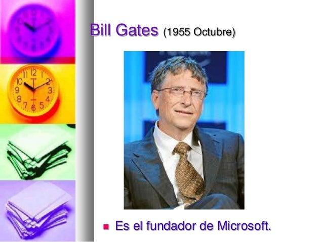Bill Gates (1955 Octubre)    Es el fundador de Microsoft.