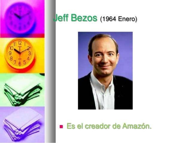 Jeff Bezos (1964 Enero)    Es el creador de Amazón.