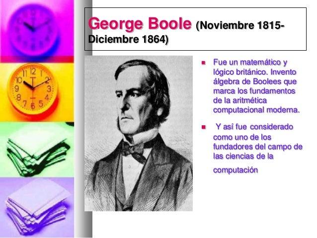George Boole (Noviembre 1815Diciembre 1864)   Fue un matemático y lógico británico. Invento álgebra de Boolees que marca ...
