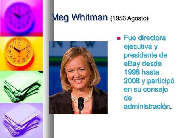 Meg Whitman (1956 Agosto)   Fue directora ejecutiva y presidente de eBay desde 1998 hasta 2008 y participó en su consejo ...