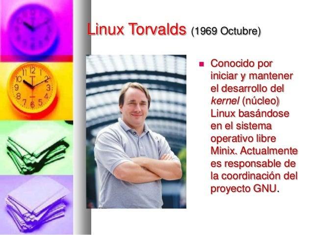 Linux Torvalds (1969 Octubre)   Conocido por iniciar y mantener el desarrollo del kernel (núcleo) Linux basándose en el s...