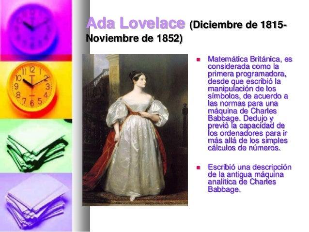 Ada Lovelace (Diciembre de 1815Noviembre de 1852)   Matemática Británica, es considerada como la primera programadora, de...