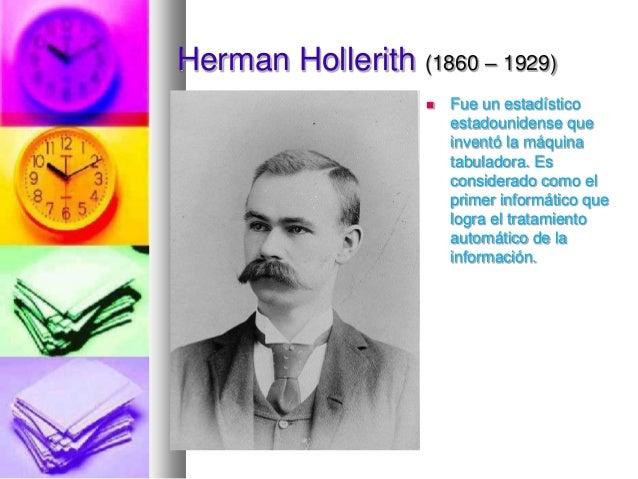 Herman Hollerith (1860 – 1929)   Fue un estadístico estadounidense que inventó la máquina tabuladora. Es considerado como...