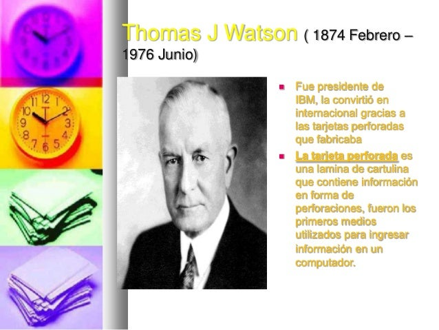 Thomas J Watson ( 1874 Febrero – 1976 Junio)     Fue presidente de IBM, la convirtió en internacional gracias a las tarj...