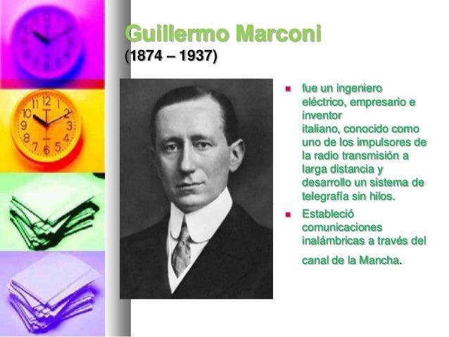 Guillermo Marconi (1874 – 1937)   fue un ingeniero eléctrico, empresario e inventor italiano, conocido como uno de los im...