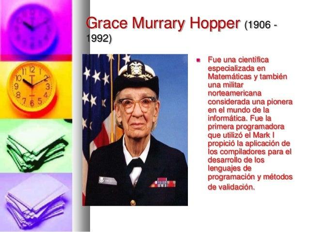 Grace Murrary Hopper (1906 1992)   Fue una científica especializada en Matemáticas y también una militar norteamericana c...