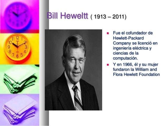Bill Heweltt ( 1913 – 2011)     Fue el cofundador de Hewlett-Packard Company se licenció en ingeniería eléctrica y cienc...