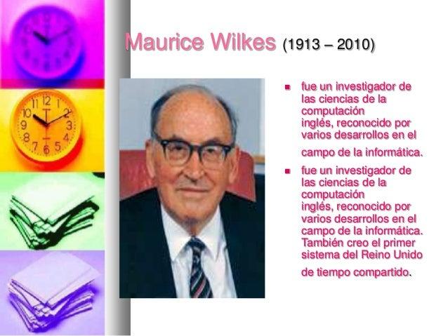 Maurice Wilkes (1913 – 2010)   fue un investigador de las ciencias de la computación inglés, reconocido por varios desarr...