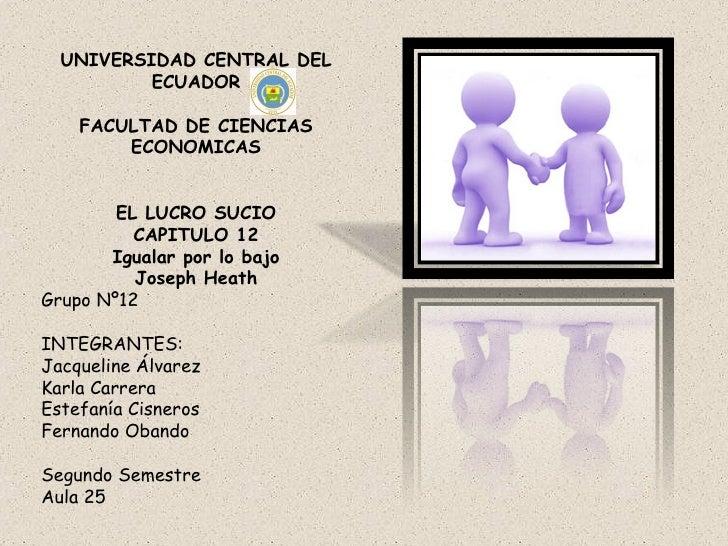 UNIVERSIDAD CENTRAL DEL ECUADOR FACULTAD DE CIENCIAS ECONOMICAS EL LUCRO SUCIO CAPITULO 12 Igualar por lo bajo Joseph Heat...