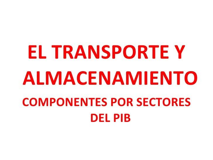 <ul><li>EL TRANSPORTE Y ALMACENAMIENTO </li></ul><ul><li>COMPONENTES POR SECTORES DEL PIB </li></ul>