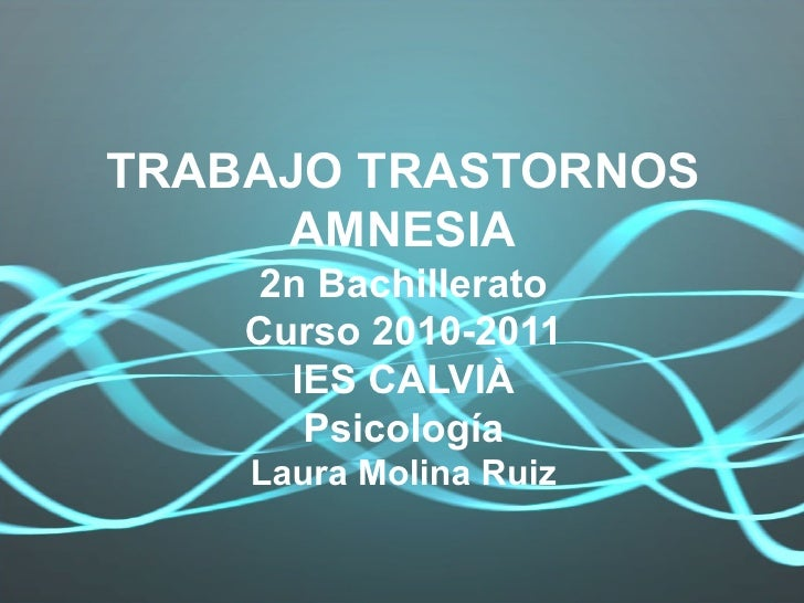TRABAJO TRASTORNOS AMNESIA 2n Bachillerato Curso 2010-2011 IES CALVIÀ Psicología Laura Molina Ruiz