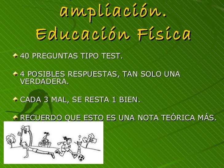 Ejercicios de ampliación. Educación Física <ul><li>40 PREGUNTAS TIPO TEST.  </li></ul><ul><li>4 POSIBLES RESPUESTAS, TAN S...