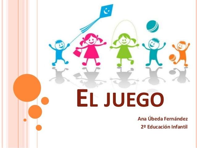 EL JUEGO     Ana Úbeda Fernández      2º Educación Infantil