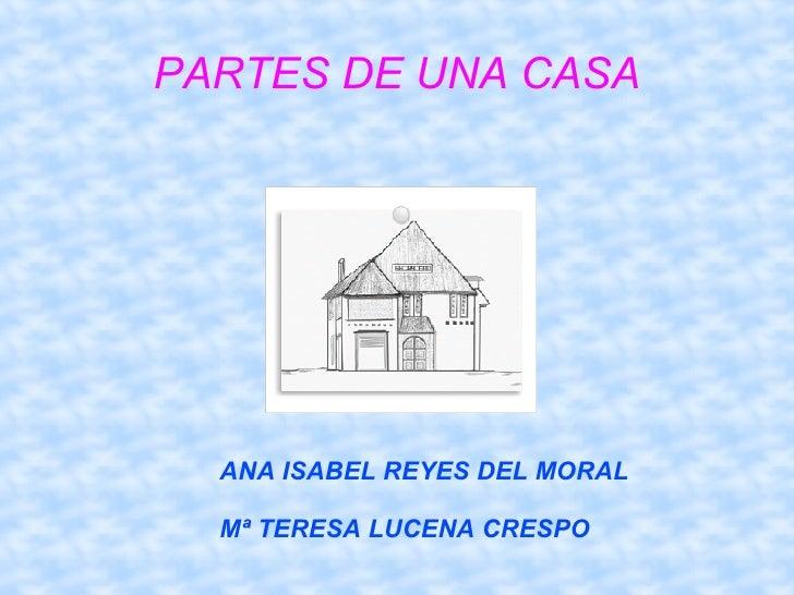 PARTES DE UNA CASA ANA ISABEL REYES DEL MORAL Mª TERESA LUCENA CRESPO