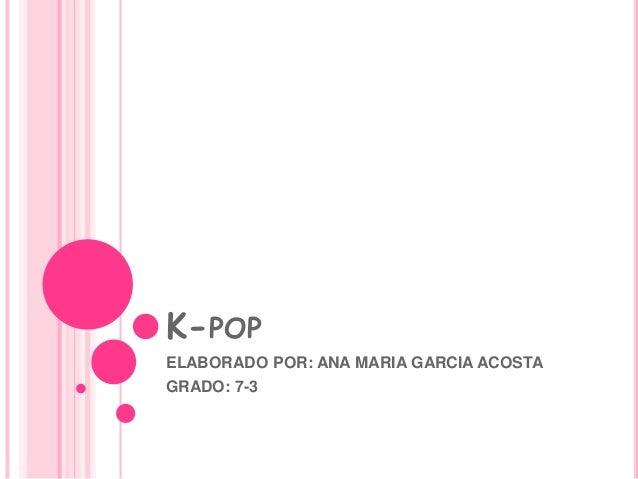 K-POP ELABORADO POR: ANA MARIA GARCIA ACOSTA GRADO: 7-3