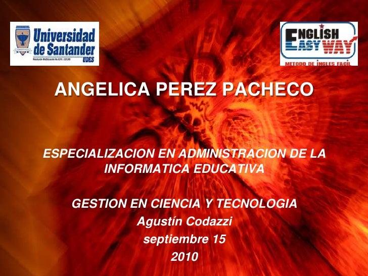 ANGELICA PEREZ PACHECO<br />ESPECIALIZACION EN ADMINISTRACION DE LA INFORMATICA EDUCATIVA<br />GESTION EN CIENCIA Y TECNOL...