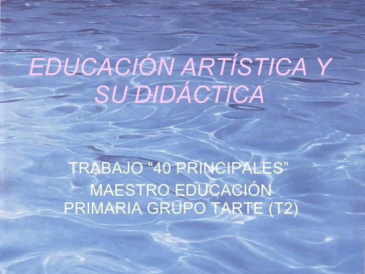 """EDUCACIÓN ARTÍSTICA Y SU DIDÁCTICA TRABAJO """"40 PRINCIPALES""""  MAESTRO EDUCACIÓN PRIMARIA GRUPO TARTE (T2)"""