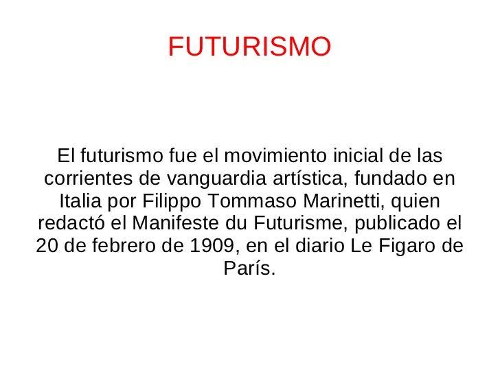 FUTURISMO El futurismo fue el movimiento inicial de las corrientes de vanguardia artística, fundado en Italia por Filippo ...