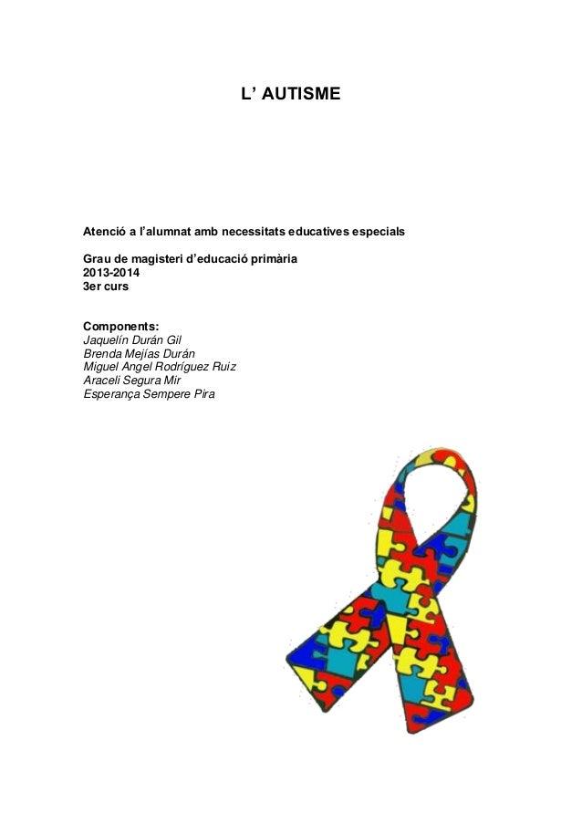 L' AUTISME Atenció a l'alumnat amb necessitats educatives especials Grau de magisteri d'educació primària 2013-2014 3er cu...