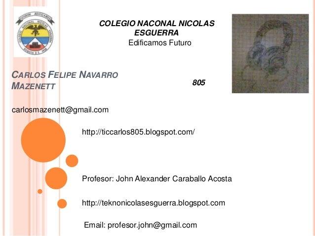 COLEGIO NACONAL NICOLAS ESGUERRA Edificamos Futuro  CARLOS FELIPE NAVARRO MAZENETT  805  carlosmazenett@gmail.com http://t...