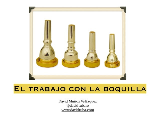 El trabajo con la boquilla David  Muñoz  Velázquez   @davidtuba10   www.davidtuba.com
