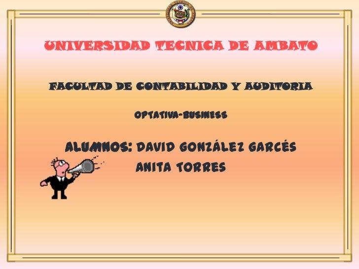 UNIVERSIDAD TECNICA DE AMBATO<br />FACULTAD DE CONTABILIDAD Y AUDITORIA<br />OPTATIVA-BUSINESS<br />ALUMNOS: David Gonzále...