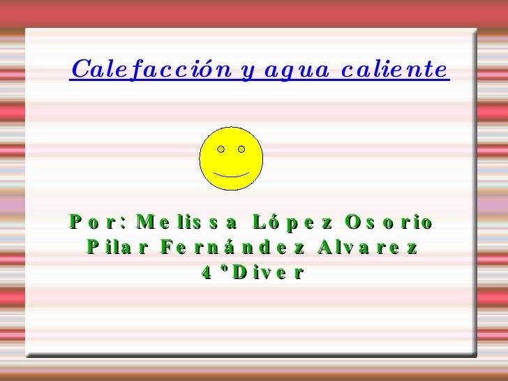Calefacción y agua caliente Por: Melissa López Osorio Pilar Fernández Alvarez 4ºDiver
