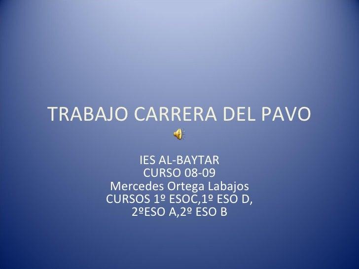 TRABAJO CARRERA DEL PAVO IES AL-BAYTAR CURSO 08-09 Mercedes Ortega Labajos CURSOS 1º ESOC,1º ESO D, 2ºESO A,2º ESO B