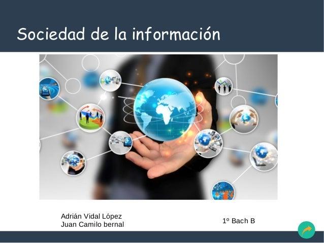 Sociedad de la información Adrián Vidal López Juan Camilo bernal 1º Bach B