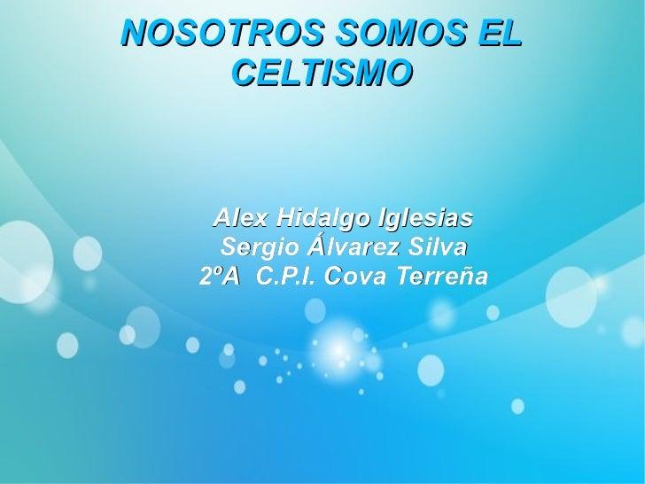 NOSOTROS SOMOS EL CELTISMO Alex Hidalgo Iglesias Sergio Álvarez Silva 2ºA  C.P.I. Cova Terreña